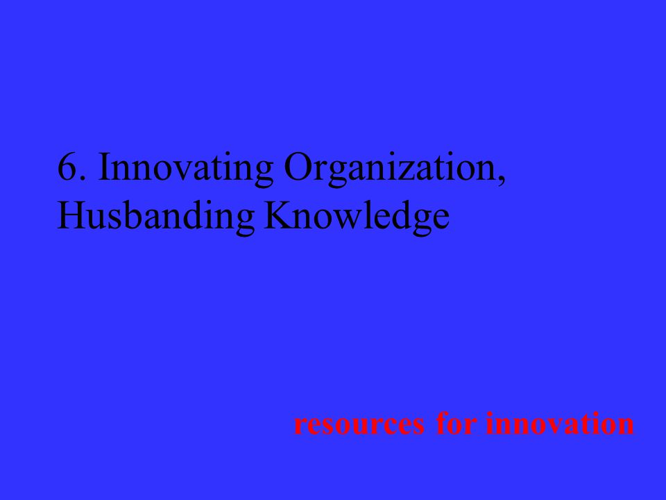 6. Innovating Organization, Husbanding Knowledge resources for innovation