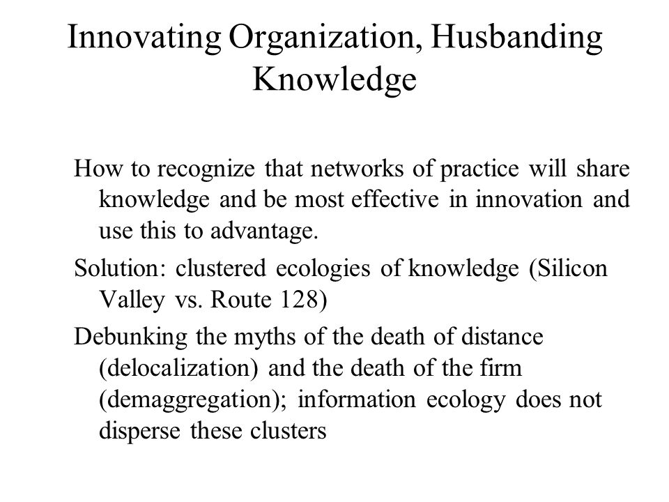 Innovating Organization, Husbanding Knowledge How to recognize that networks of practice will share knowledge and be most effective in innovation and use this to advantage.