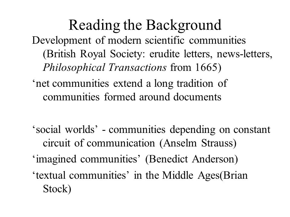 Reading the Background Development of modern scientific communities (British Royal Society: erudite letters, news-letters, Philosophical Transactions from 1665) 'net communities extend a long tradition of communities formed around documents 'social worlds' - communities depending on constant circuit of communication (Anselm Strauss) 'imagined communities' (Benedict Anderson) 'textual communities' in the Middle Ages(Brian Stock)