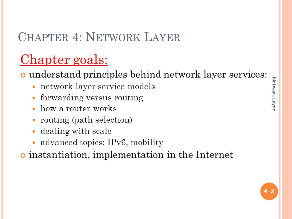 C HAPTER 4: N ETWORK L AYER Chapter goals: understand principles behind network layer services: network layer service models forwarding versus routing how a router works routing (path selection) dealing with scale advanced topics: IPv6, mobility instantiation, implementation in the Internet 4-2 Network Layer