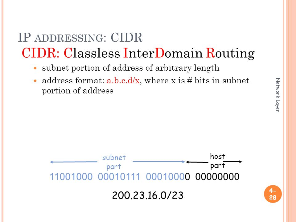 IP ADDRESSING : CIDR CIDR: Classless InterDomain Routing subnet portion of address of arbitrary length address format: a.b.c.d/x, where x is # bits in subnet portion of address Network Layer subnet part host part /23