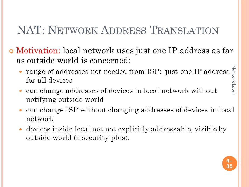 NAT: N ETWORK A DDRESS T RANSLATION Motivation: local network uses just one IP address as far as outside world is concerned: range of addresses not needed from ISP: just one IP address for all devices can change addresses of devices in local network without notifying outside world can change ISP without changing addresses of devices in local network devices inside local net not explicitly addressable, visible by outside world (a security plus).