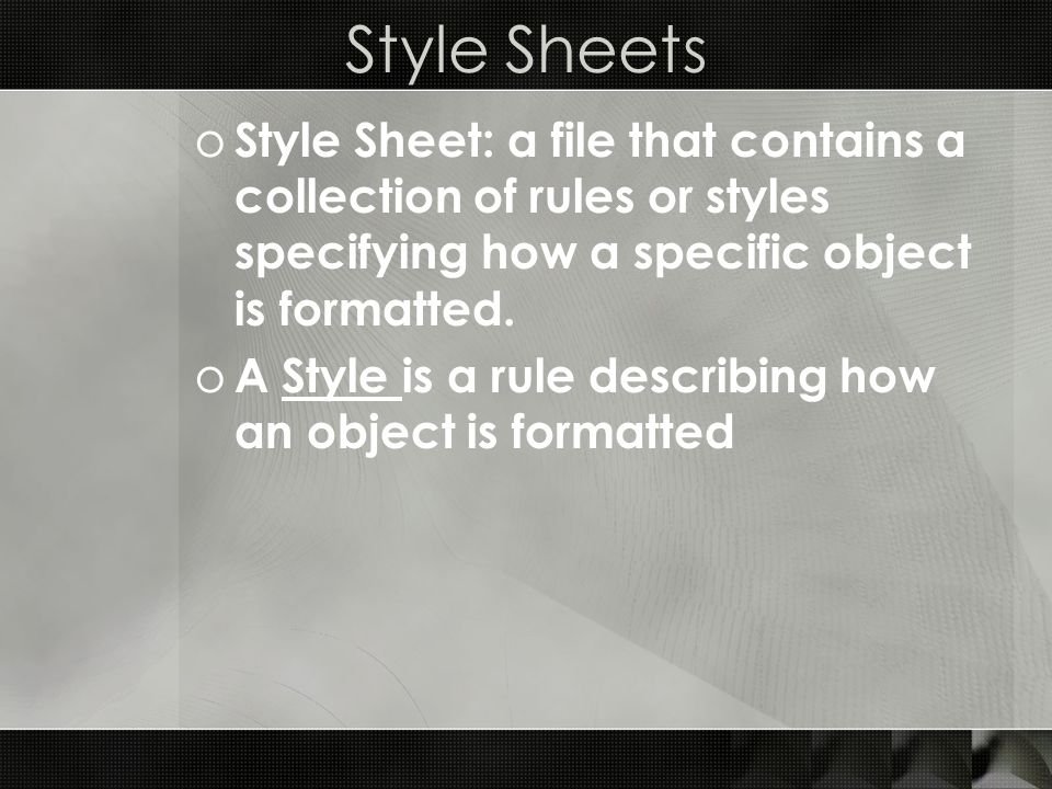 Style Sheets o Style Sheet: a file that contains a collection of rules or styles specifying how a specific object is formatted. o A Style is a rule de