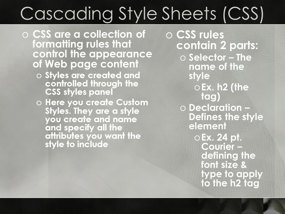 Cascading Style Sheets (CSS) o CSS are a collection of formatting rules that control the appearance of Web page content o Styles are created and contr