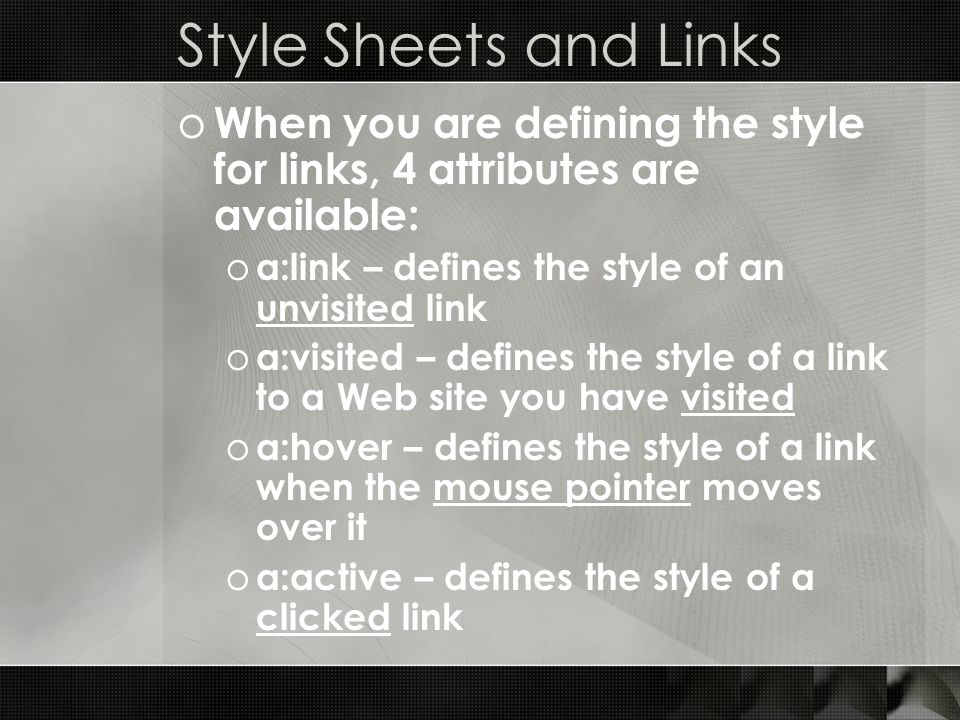 Style Sheets and Links o When you are defining the style for links, 4 attributes are available: o a:link – defines the style of an unvisited link o a: