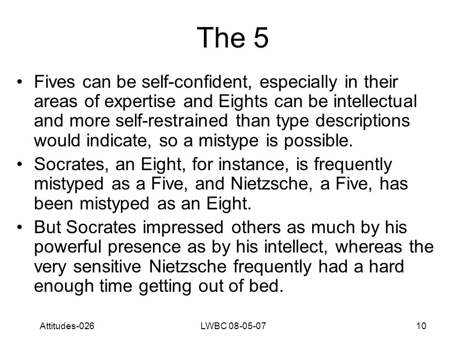Attitudes-026LWBC 08-05-0710 The 5 Fives can be self-confident, especially in their areas of expertise and Eights can be intellectual and more self-restrained than type descriptions would indicate, so a mistype is possible.