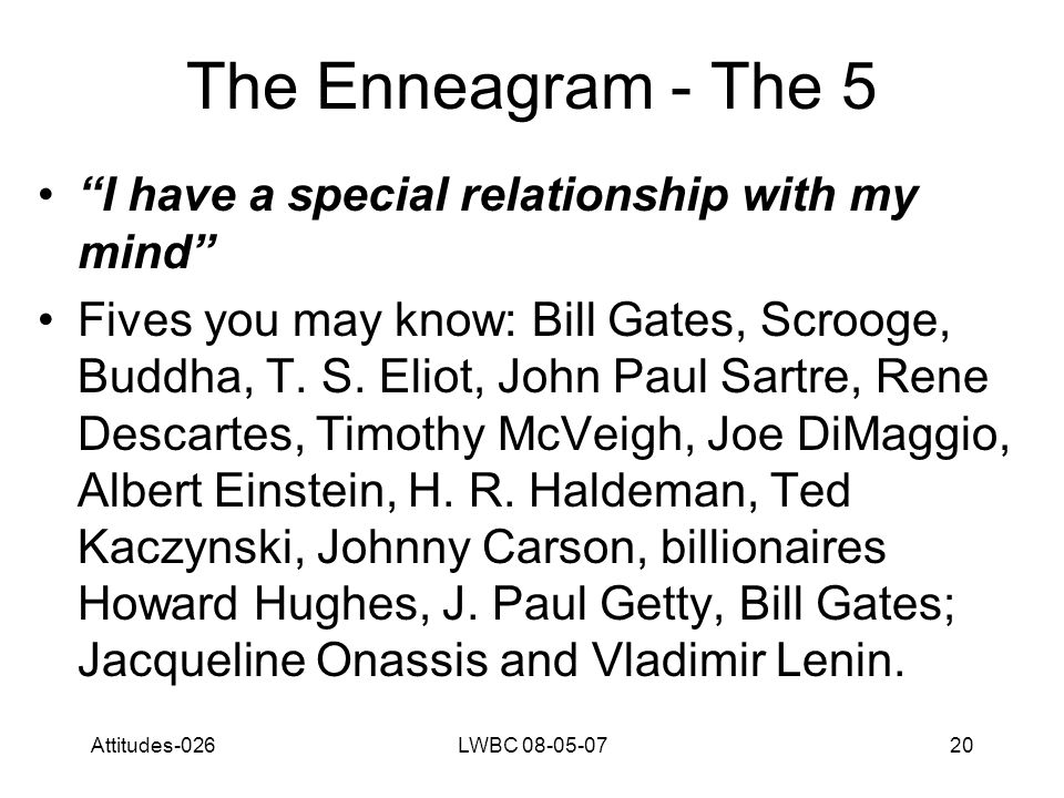 Attitudes-026LWBC 08-05-0720 The Enneagram - The 5 I have a special relationship with my mind Fives you may know: Bill Gates, Scrooge, Buddha, T.