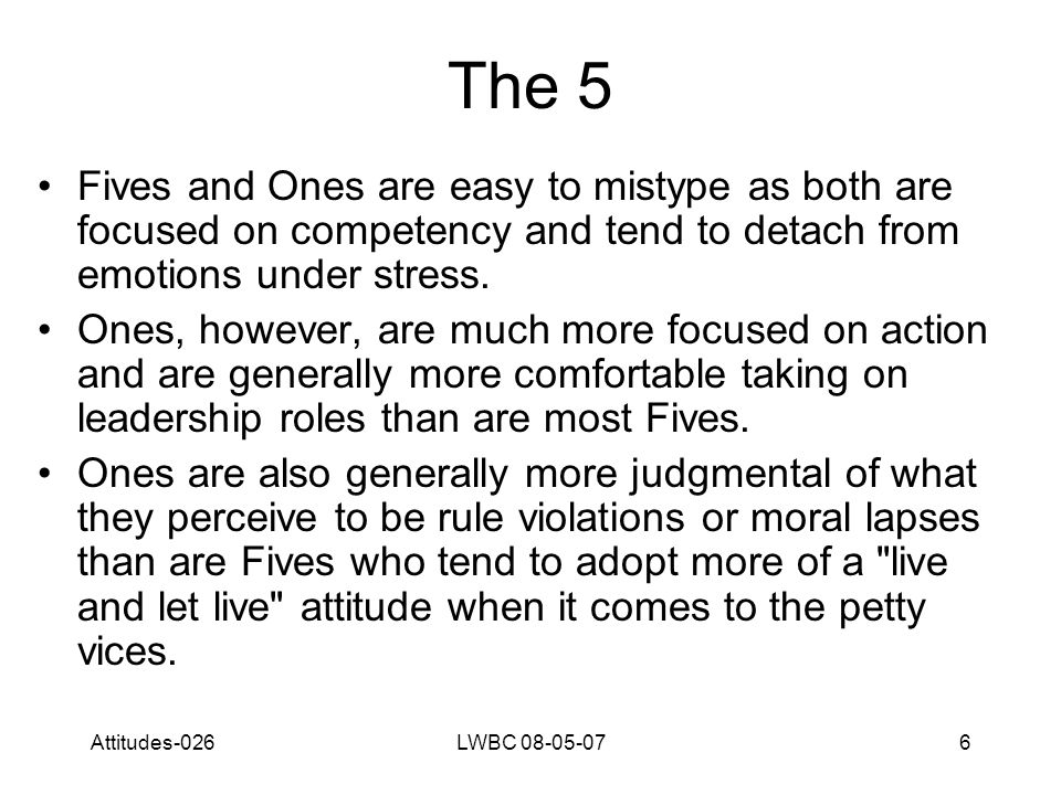 Attitudes-026LWBC 08-05-076 The 5 Fives and Ones are easy to mistype as both are focused on competency and tend to detach from emotions under stress.