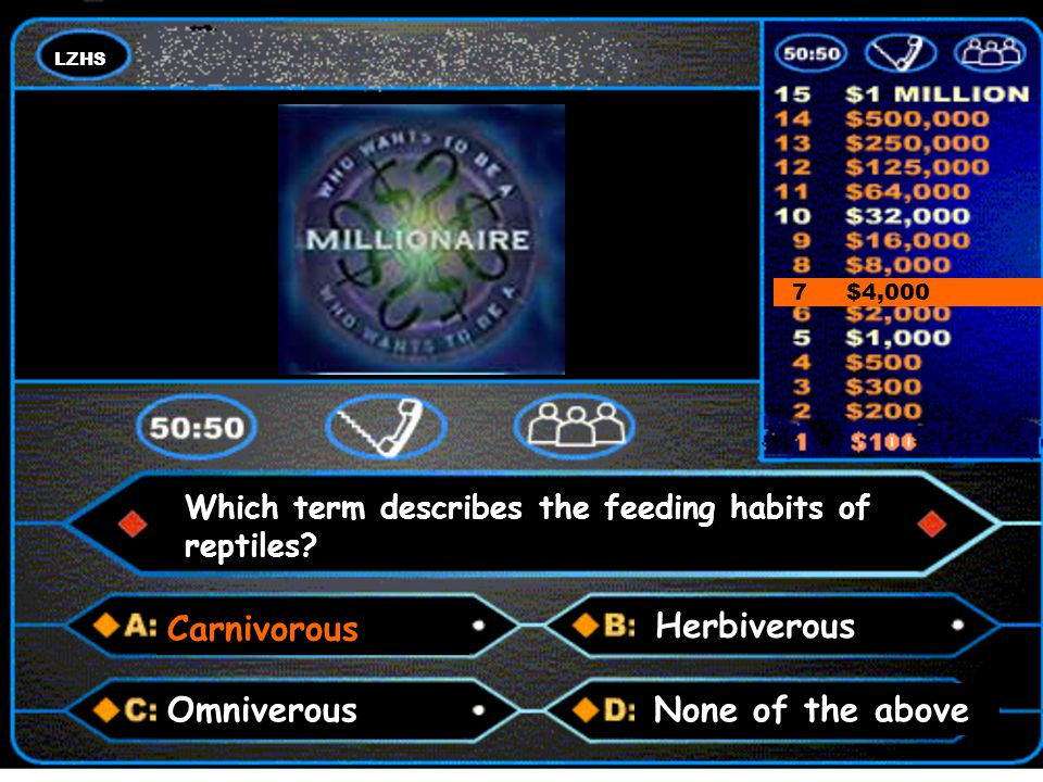 LZHS A number and a colon 7 $4,000 Carnivorous Which term describes the feeding habits of reptiles? None of the aboveOmniverous Herbiverous