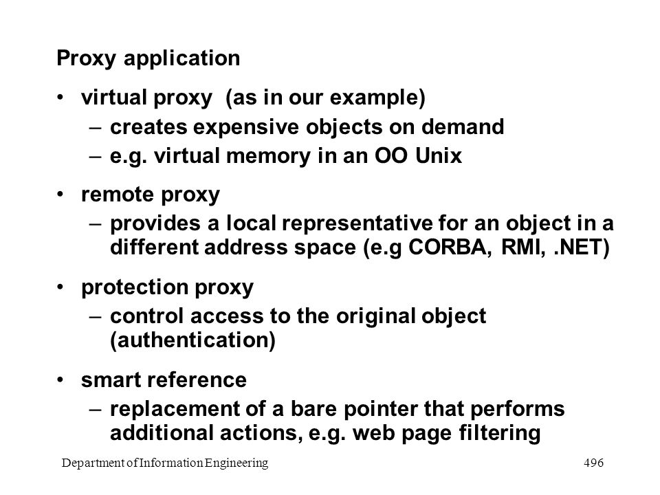 Department of Information Engineering 496 Proxy application virtual proxy (as in our example) –creates expensive objects on demand –e.g.