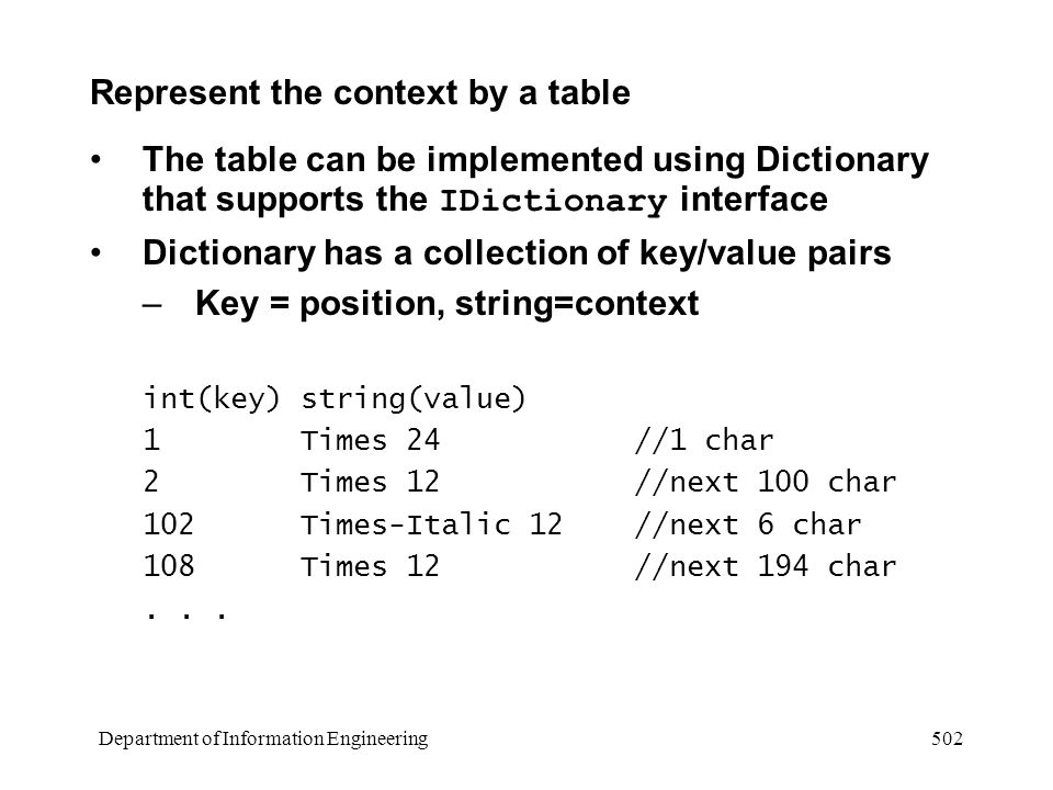 Department of Information Engineering 502 Represent the context by a table The table can be implemented using Dictionary that supports the IDictionary interface Dictionary has a collection of key/value pairs –Key = position, string=context int(key)string(value) 1 Times 24 //1 char 2 Times 12 //next 100 char 102 Times-Italic 12 //next 6 char 108 Times 12 //next 194 char...