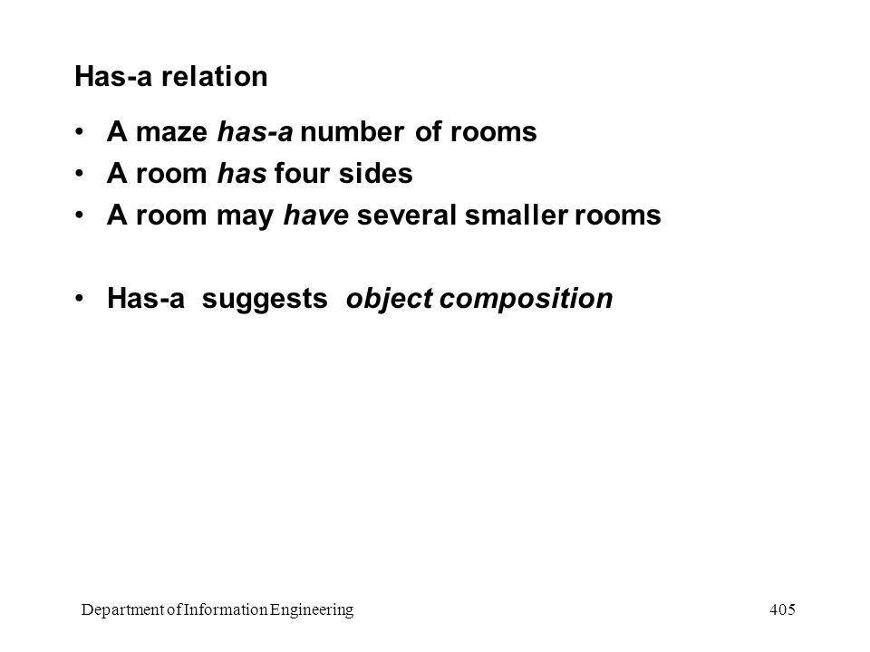 Department of Information Engineering 405 Has-a relation A maze has-a number of rooms A room has four sides A room may have several smaller rooms Has-a suggests object composition