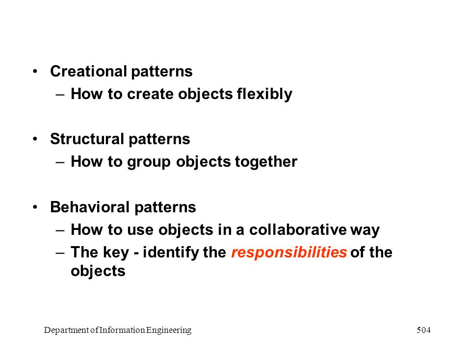 Department of Information Engineering 504 Creational patterns –How to create objects flexibly Structural patterns –How to group objects together Behavioral patterns –How to use objects in a collaborative way –The key - identify the responsibilities of the objects