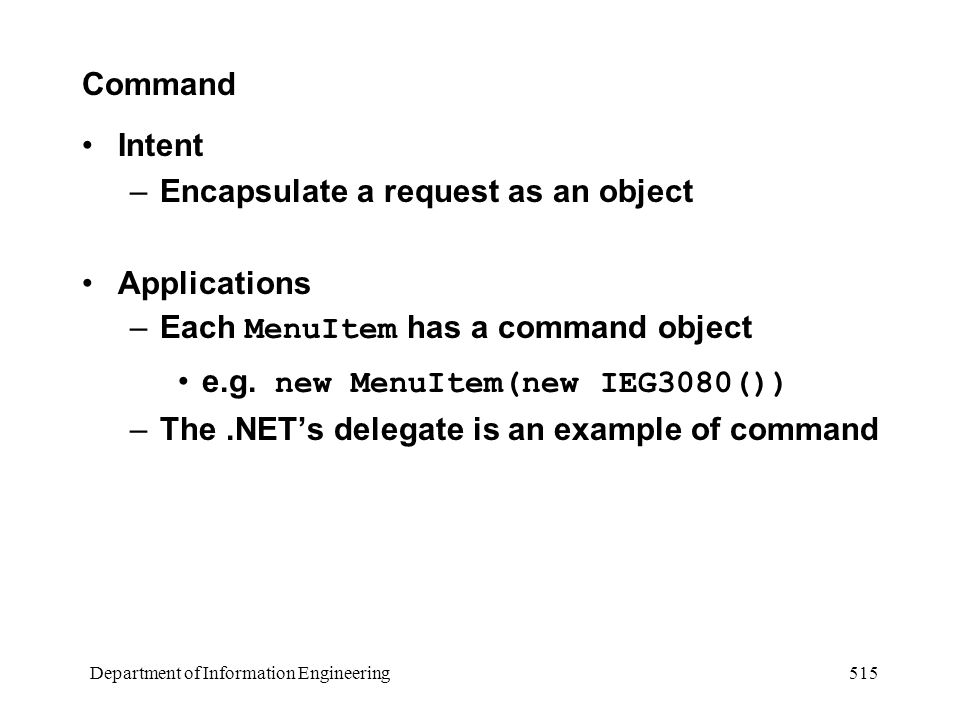 Department of Information Engineering 515 Command Intent –Encapsulate a request as an object Applications –Each MenuItem has a command object e.g.