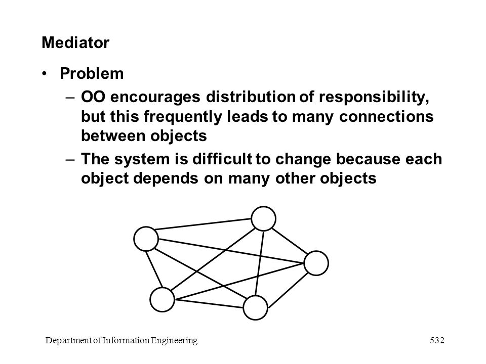Department of Information Engineering 532 Mediator Problem –OO encourages distribution of responsibility, but this frequently leads to many connections between objects –The system is difficult to change because each object depends on many other objects
