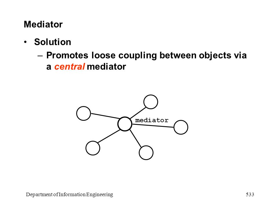 Department of Information Engineering 533 Mediator Solution –Promotes loose coupling between objects via a central mediator mediator