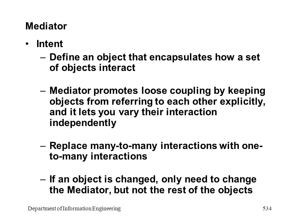 Department of Information Engineering 534 Mediator Intent –Define an object that encapsulates how a set of objects interact –Mediator promotes loose coupling by keeping objects from referring to each other explicitly, and it lets you vary their interaction independently –Replace many-to-many interactions with one- to-many interactions –If an object is changed, only need to change the Mediator, but not the rest of the objects