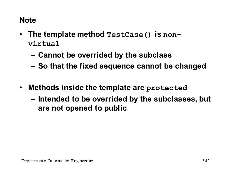 Department of Information Engineering 542 Note The template method TestCase() is non- virtual –Cannot be overrided by the subclass –So that the fixed sequence cannot be changed Methods inside the template are protected –Intended to be overrided by the subclasses, but are not opened to public