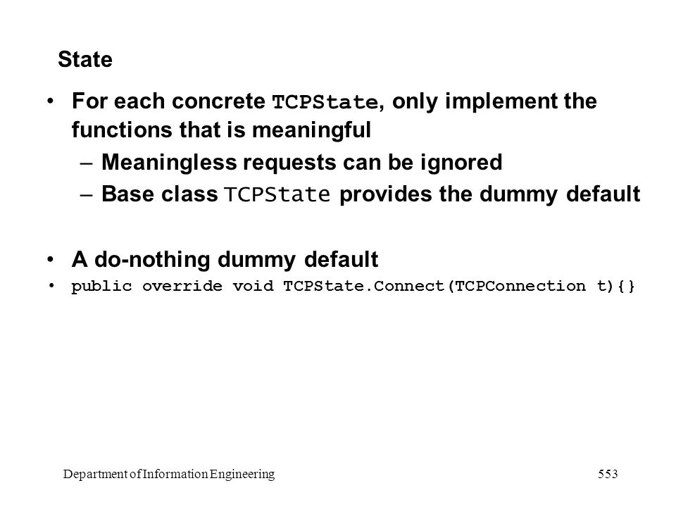 Department of Information Engineering 553 State For each concrete TCPState, only implement the functions that is meaningful –Meaningless requests can be ignored –Base class TCPState provides the dummy default A do-nothing dummy default public override void TCPState.Connect(TCPConnection t){}