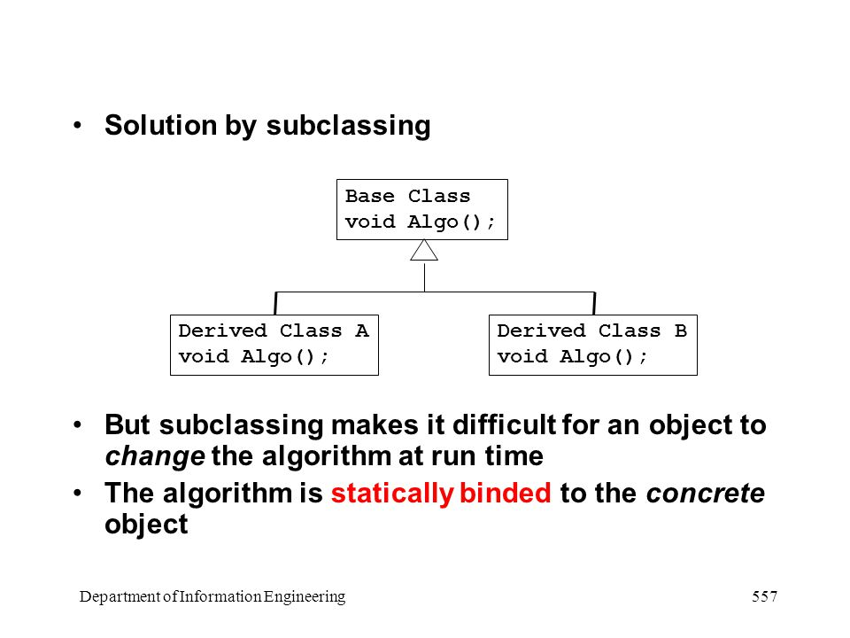 Department of Information Engineering 557 Solution by subclassing But subclassing makes it difficult for an object to change the algorithm at run time The algorithm is statically binded to the concrete object Base Class void Algo(); Derived Class A void Algo(); Derived Class B void Algo();