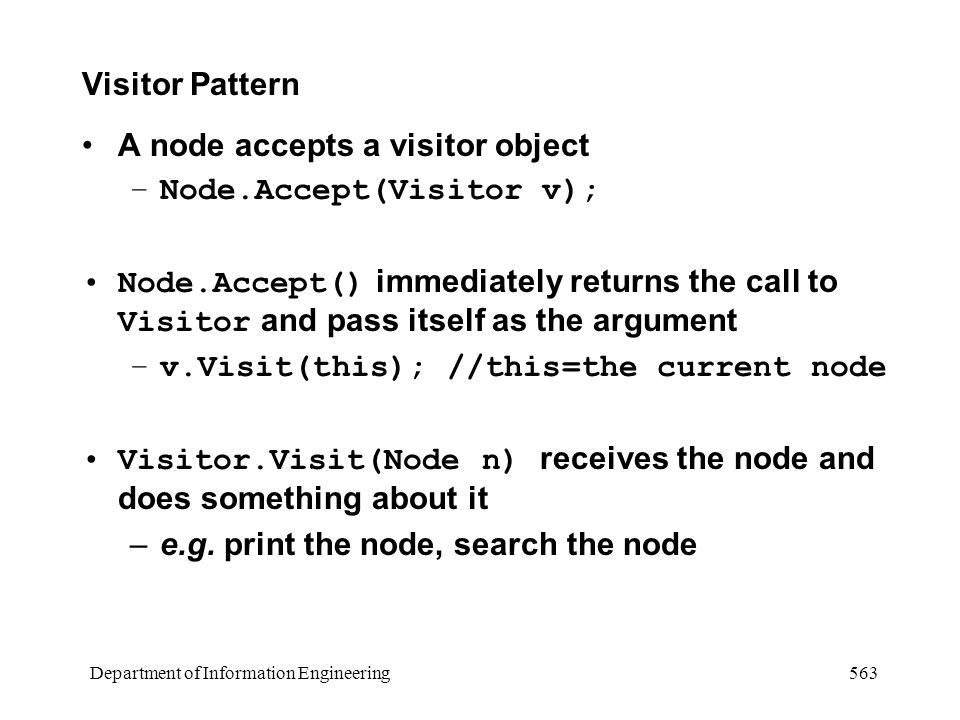 Department of Information Engineering 563 Visitor Pattern A node accepts a visitor object –Node.Accept(Visitor v); Node.Accept() immediately returns the call to Visitor and pass itself as the argument –v.Visit(this); //this=the current node Visitor.Visit(Node n) receives the node and does something about it –e.g.