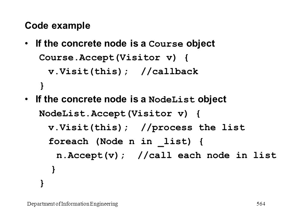 Department of Information Engineering 564 Code example If the concrete node is a Course object Course.Accept(Visitor v) { v.Visit(this);//callback } If the concrete node is a NodeList object NodeList.Accept(Visitor v) { v.Visit(this); //process the list foreach (Node n in _list) { n.Accept(v); //call each node in list }