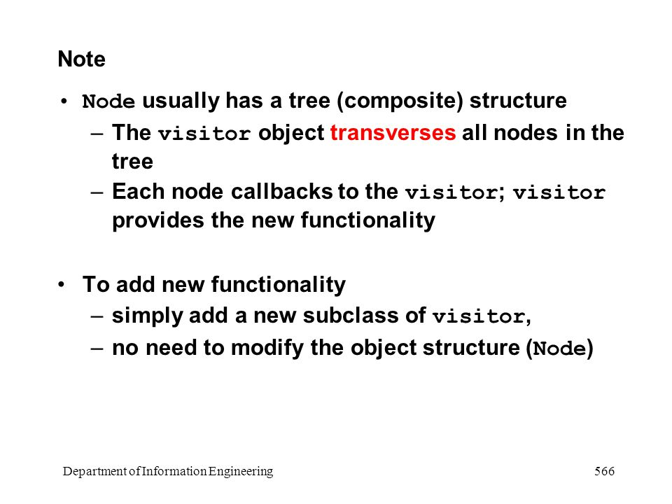 Department of Information Engineering 566 Note Node usually has a tree (composite) structure –The visitor object transverses all nodes in the tree –Each node callbacks to the visitor ; visitor provides the new functionality To add new functionality –simply add a new subclass of visitor, –no need to modify the object structure ( Node )