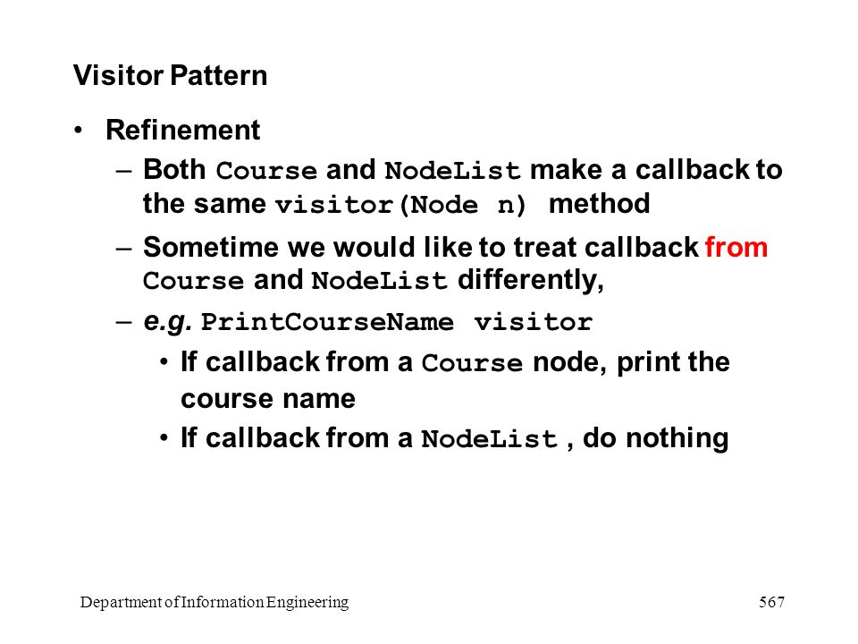 Department of Information Engineering 567 Visitor Pattern Refinement –Both Course and NodeList make a callback to the same visitor(Node n) method –Sometime we would like to treat callback from Course and NodeList differently, –e.g.