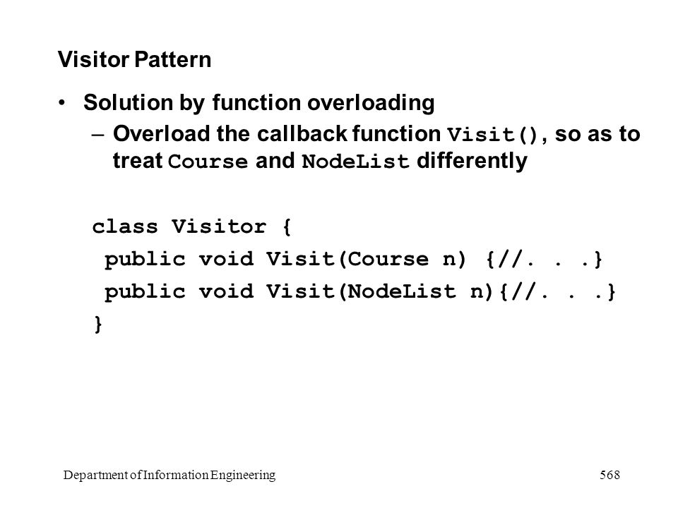 Department of Information Engineering 568 Visitor Pattern Solution by function overloading –Overload the callback function Visit(), so as to treat Course and NodeList differently class Visitor { public void Visit(Course n) {//...} public void Visit(NodeList n){//...} }