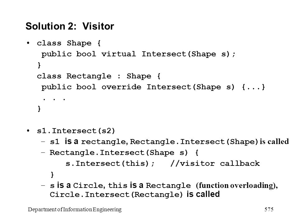 Department of Information Engineering 575 Solution 2: Visitor class Shape { public bool virtual Intersect(Shape s); } class Rectangle : Shape { public bool override Intersect(Shape s) {...}...