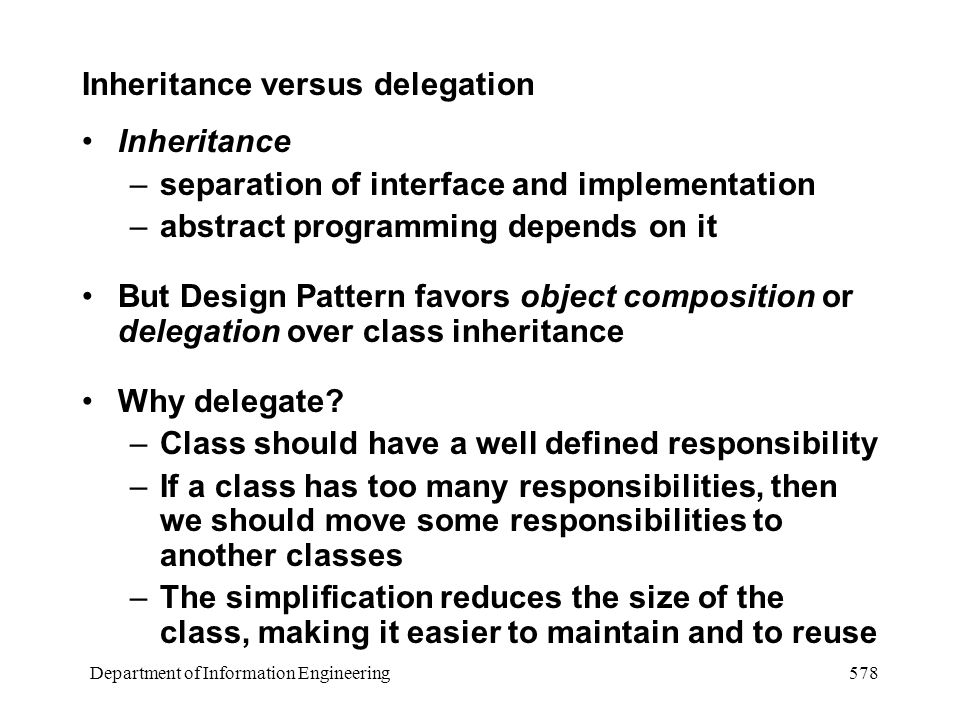 Department of Information Engineering 578 Inheritance versus delegation Inheritance –separation of interface and implementation –abstract programming depends on it But Design Pattern favors object composition or delegation over class inheritance Why delegate.