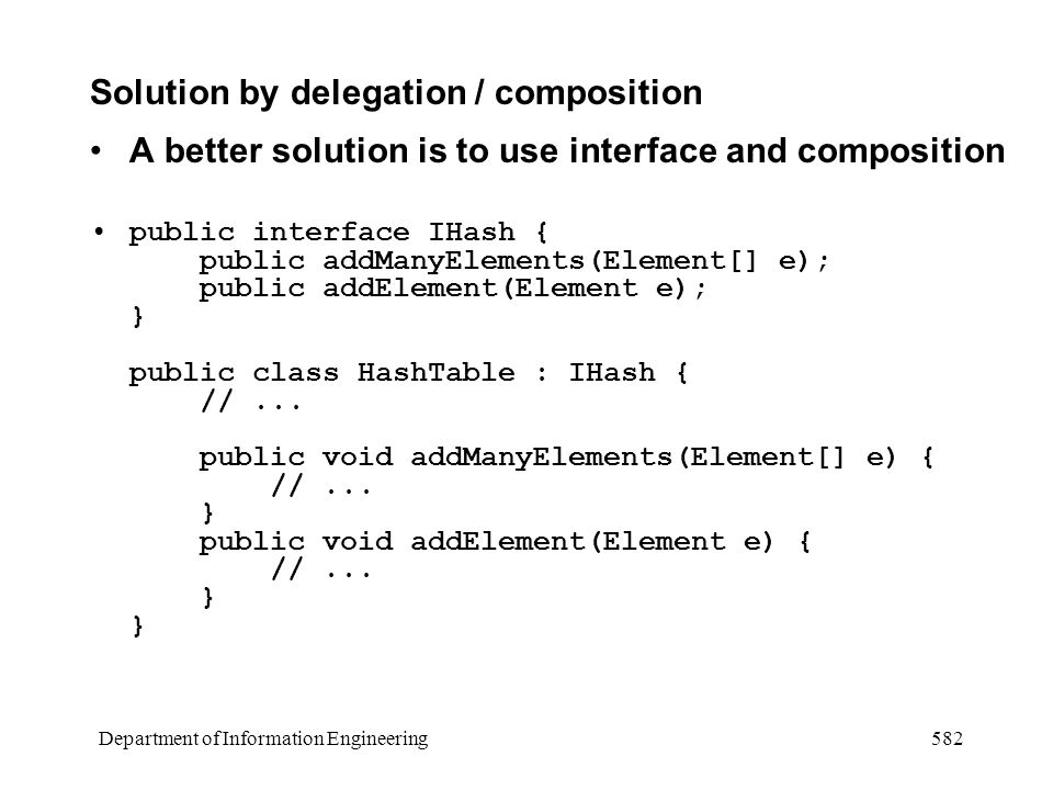 Department of Information Engineering 582 Solution by delegation / composition A better solution is to use interface and composition public interface IHash { public addManyElements(Element[] e); public addElement(Element e); } public class HashTable : IHash { //...