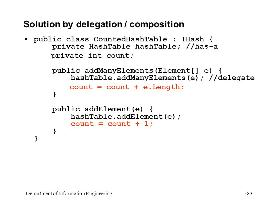 Department of Information Engineering 583 Solution by delegation / composition public class CountedHashTable : IHash { private HashTable hashTable; //has-a private int count; public addManyElements(Element[] e) { hashTable.addManyElements(e); //delegate count = count + e.Length; } public addElement(e) { hashTable.addElement(e); count = count + 1; } }