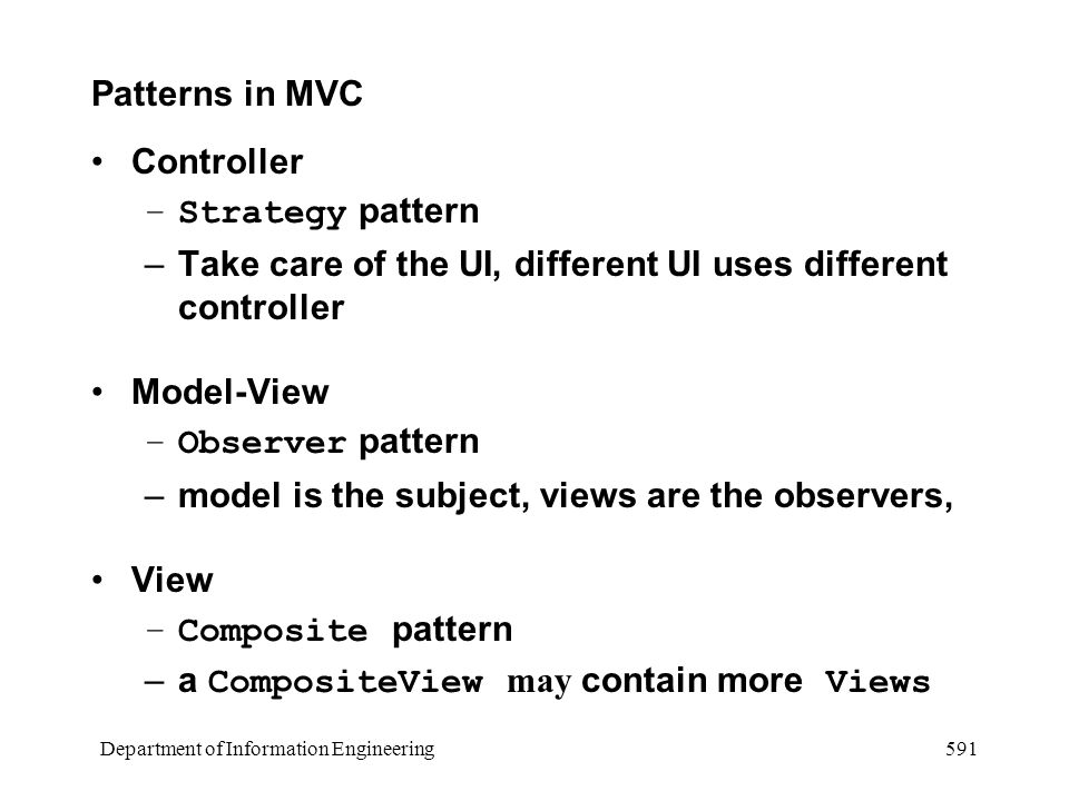 Department of Information Engineering 591 Patterns in MVC Controller –Strategy pattern –Take care of the UI, different UI uses different controller Model-View –Observer pattern –model is the subject, views are the observers, View –Composite pattern –a CompositeView may contain more Views