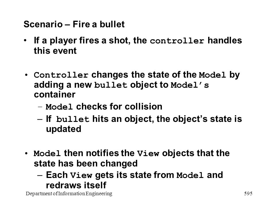 Department of Information Engineering 595 Scenario – Fire a bullet If a player fires a shot, the controller handles this event Controller changes the state of the Model by adding a new bullet object to Model's container –Model checks for collision –If bullet hits an object, the object's state is updated Model then notifies the View objects that the state has been changed –Each View gets its state from Model and redraws itself