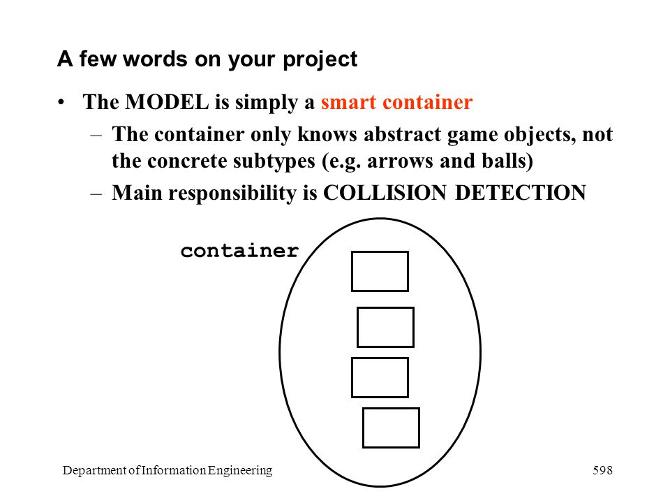 Department of Information Engineering 598 A few words on your project The MODEL is simply a smart container –The container only knows abstract game objects, not the concrete subtypes (e.g.