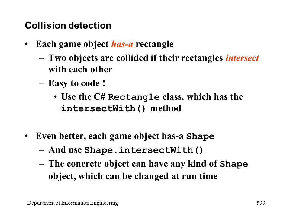 Department of Information Engineering 599 Collision detection Each game object has-a rectangle –Two objects are collided if their rectangles intersect with each other –Easy to code .