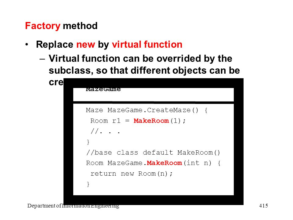 Department of Information Engineering 415 Factory method Replace new by virtual function –Virtual function can be overrided by the subclass, so that different objects can be created MazeGame Maze MazeGame.CreateMaze() { Room r1 = MakeRoom(1); //...