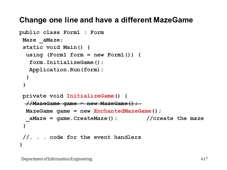 Department of Information Engineering 417 Change one line and have a different MazeGame public class Form1 : Form Maze _aMaze; static void Main() { using (Form1 form = new Form1()) { form.InitializeGame(); Application.Run(form); } private void InitializeGame() { //MazeGame game = new MazeGame(); MazeGame game = new EnchantedMazeGame(); _aMaze = game.CreateMaze(); //create the maze } //...
