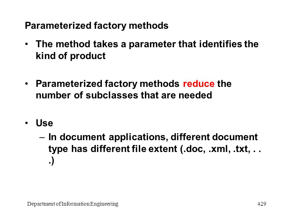 Department of Information Engineering 429 Parameterized factory methods The method takes a parameter that identifies the kind of product Parameterized factory methods reduce the number of subclasses that are needed Use –In document applications, different document type has different file extent (.doc,.xml,.txt,...)