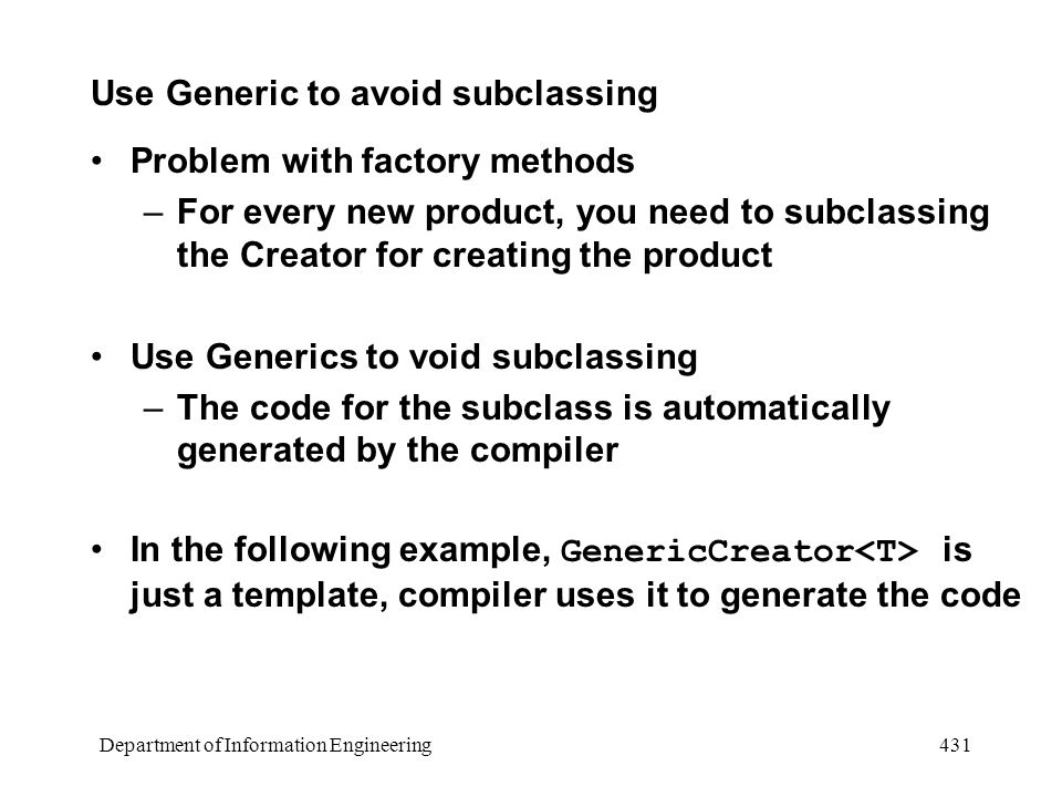 Department of Information Engineering 431 Use Generic to avoid subclassing Problem with factory methods –For every new product, you need to subclassing the Creator for creating the product Use Generics to void subclassing –The code for the subclass is automatically generated by the compiler In the following example, GenericCreator is just a template, compiler uses it to generate the code