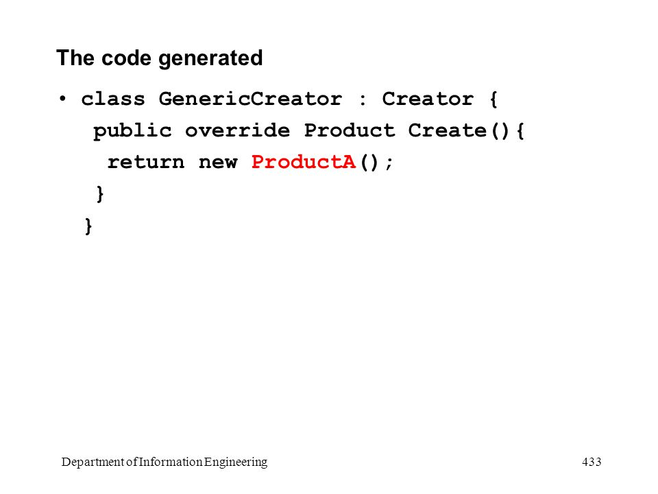 Department of Information Engineering 433 The code generated class GenericCreator : Creator { public override Product Create(){ return new ProductA(); }