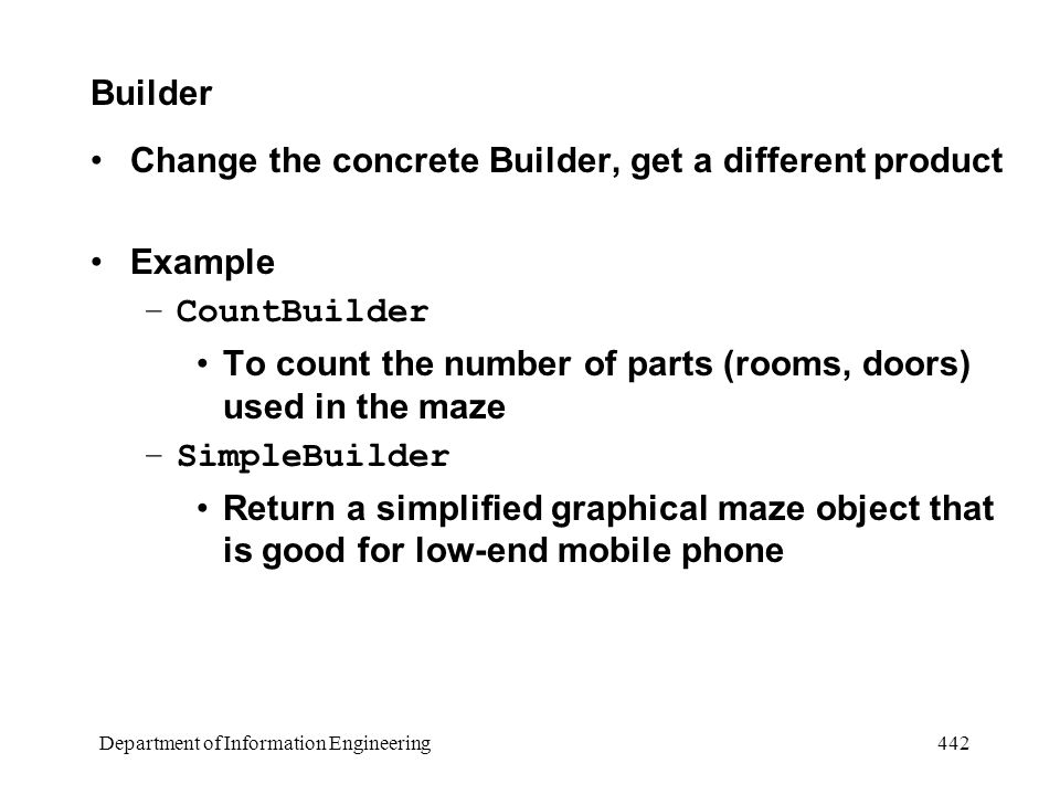 Department of Information Engineering 442 Builder Change the concrete Builder, get a different product Example –CountBuilder To count the number of parts (rooms, doors) used in the maze –SimpleBuilder Return a simplified graphical maze object that is good for low-end mobile phone