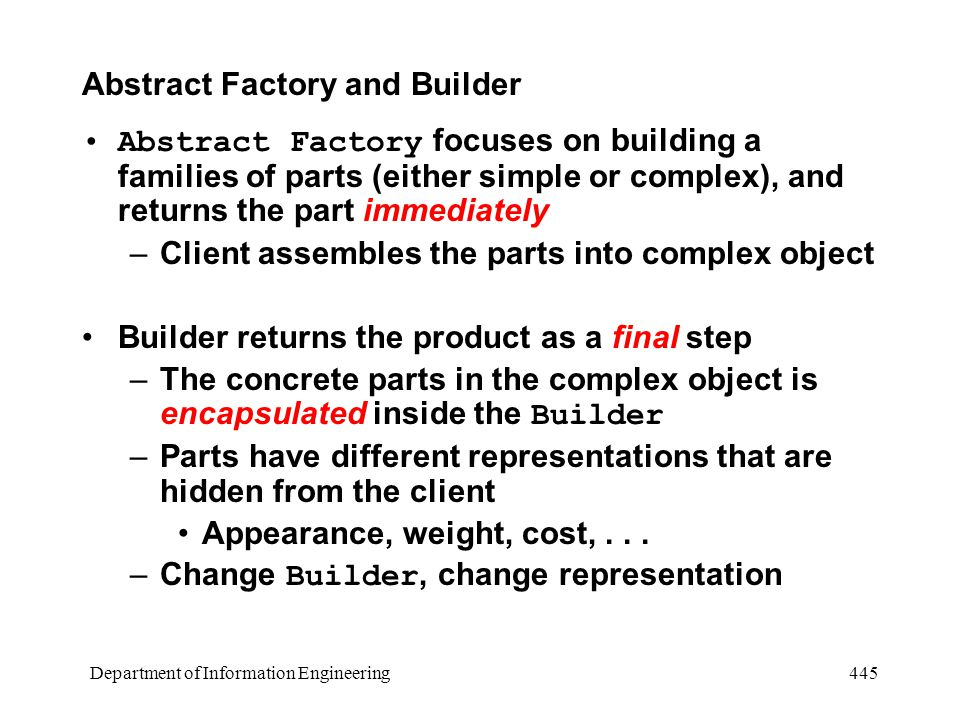 Department of Information Engineering 445 Abstract Factory and Builder Abstract Factory focuses on building a families of parts (either simple or complex), and returns the part immediately –Client assembles the parts into complex object Builder returns the product as a final step –The concrete parts in the complex object is encapsulated inside the Builder –Parts have different representations that are hidden from the client Appearance, weight, cost,...