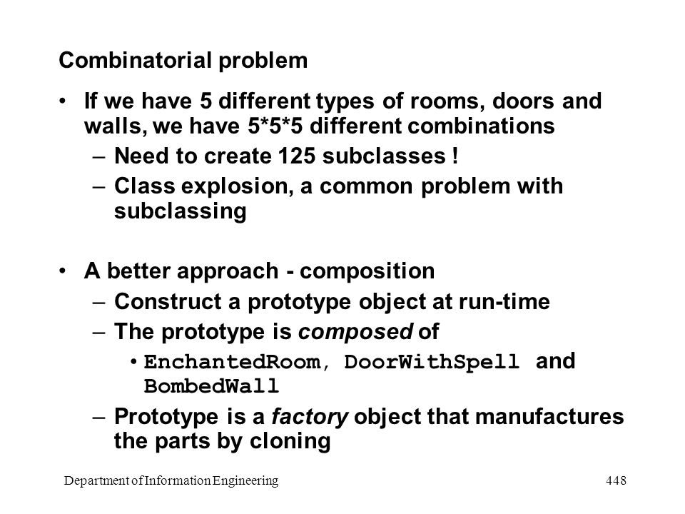 Department of Information Engineering 448 Combinatorial problem If we have 5 different types of rooms, doors and walls, we have 5*5*5 different combinations –Need to create 125 subclasses .