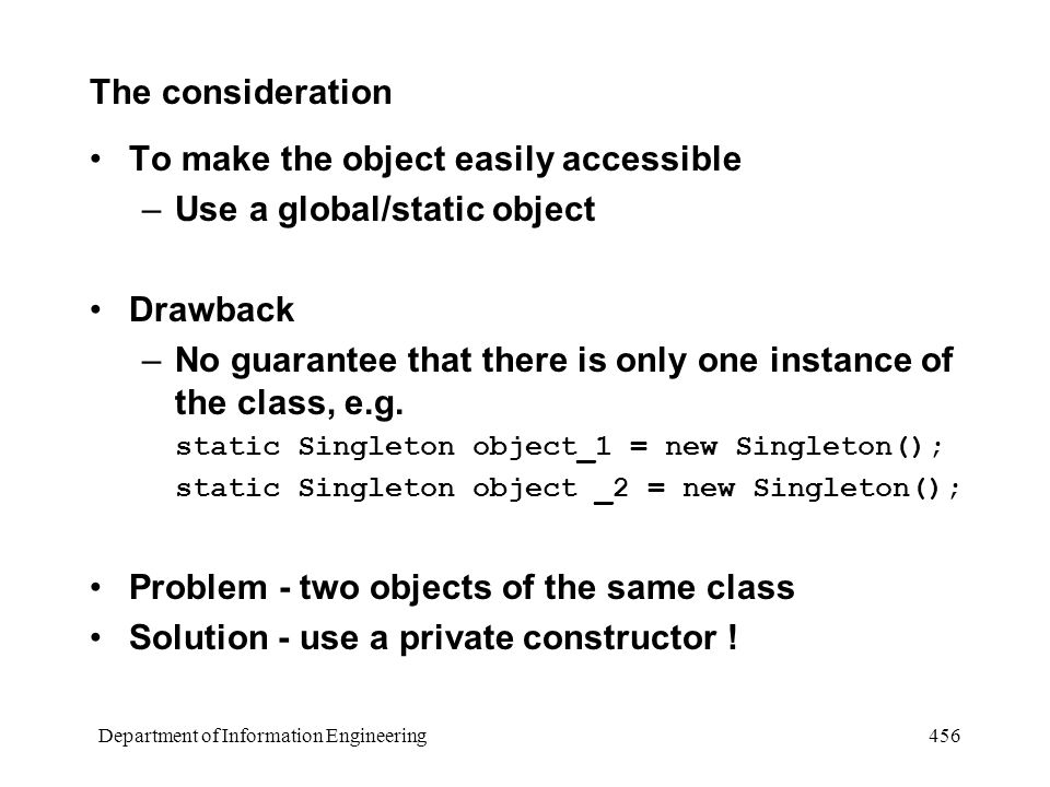 Department of Information Engineering 456 The consideration To make the object easily accessible –Use a global/static object Drawback –No guarantee that there is only one instance of the class, e.g.