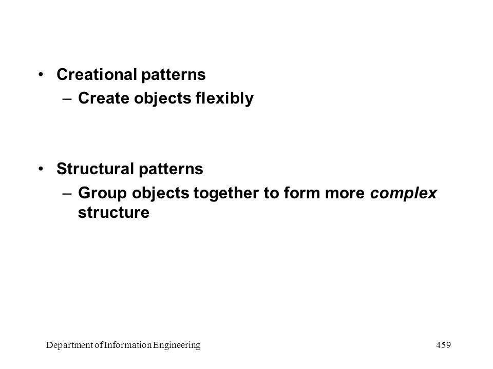 Department of Information Engineering 459 Creational patterns –Create objects flexibly Structural patterns –Group objects together to form more complex structure