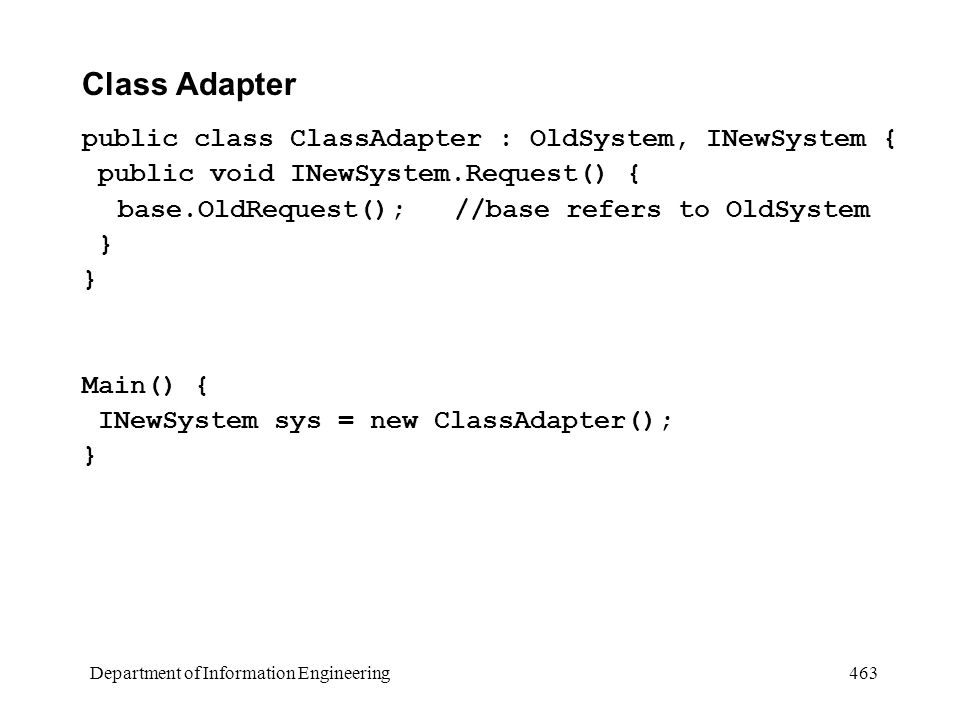 Department of Information Engineering 463 Class Adapter public class ClassAdapter : OldSystem, INewSystem { public void INewSystem.Request() { base.OldRequest(); //base refers to OldSystem } Main() { INewSystem sys = new ClassAdapter(); }