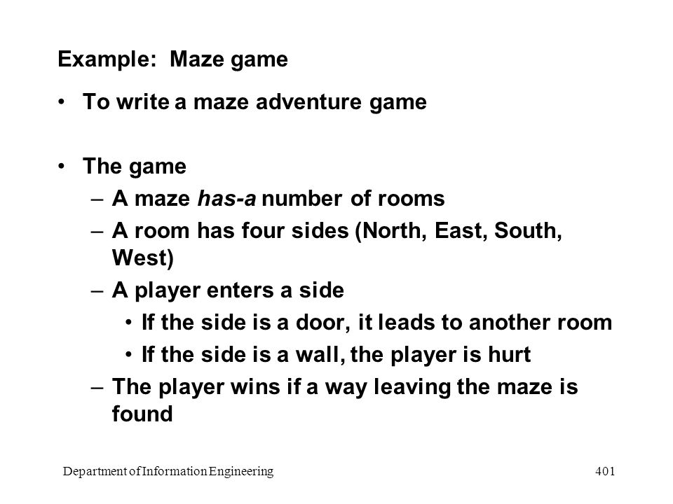 Department of Information Engineering 401 Example: Maze game To write a maze adventure game The game –A maze has-a number of rooms –A room has four sides (North, East, South, West) –A player enters a side If the side is a door, it leads to another room If the side is a wall, the player is hurt –The player wins if a way leaving the maze is found