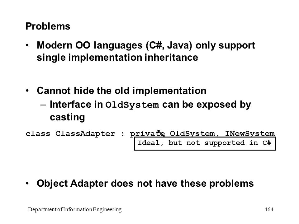 Department of Information Engineering 464 Problems Modern OO languages (C#, Java) only support single implementation inheritance Cannot hide the old implementation –Interface in OldSystem can be exposed by casting class ClassAdapter : private OldSystem, INewSystem Object Adapter does not have these problems Ideal, but not supported in C#